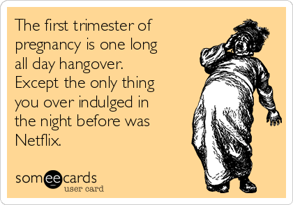 the-first-trimester-of-pregnancy-is-one-long-all-day-hangover-except-the-only-thing-you-over-indulged-in-the-night-before-was-netflix-7bf96